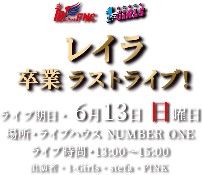 1-Girls レイラ 卒業ラストライブ!ライブ期日 ・6月13日 日曜日 場所 ・ライブハウス NUMBER ONE ライブ時間 ・13:00〜15:00 出演者 ・1-Girls ・stefa ・PINK
